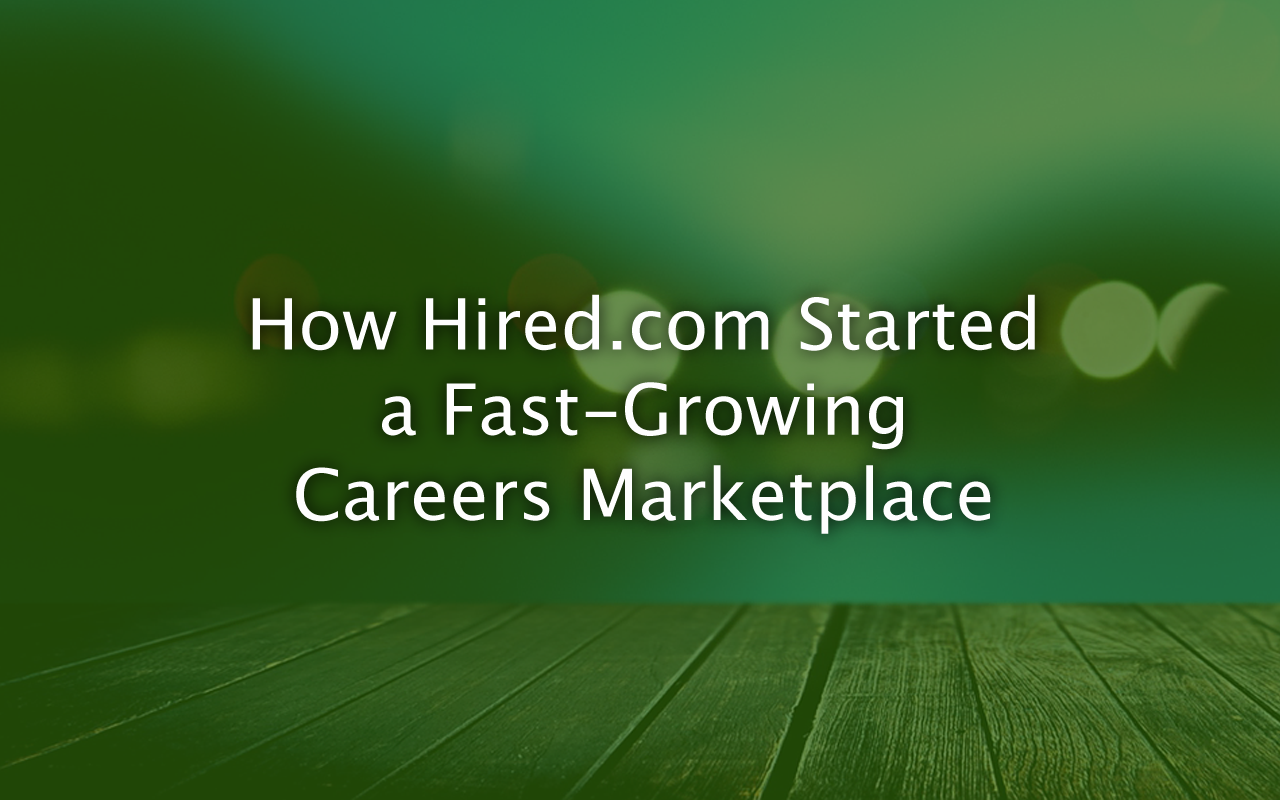 How Hired.com Started a Fast-Growing Careers Marketplace